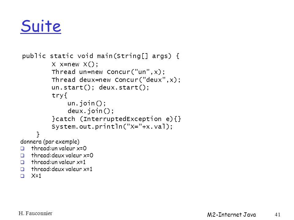Suite public static void main(String[] args) { X x=new X(); Thread un=new Concur( un ,x); Thread deux=new Concur( deux ,x); un.start(); deux.start(); try{ un.join(); deux.join(); }catch (InterruptedException e){} System.out.println( X= +x.val); } donnera (par exemple) thread:un valeur x=0 thread:deux valeur x=0 thread:un valeur x=1 thread:deux valeur x=1 X=1 H.