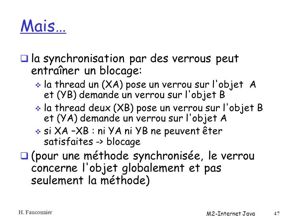 Mais… la synchronisation par des verrous peut entraîner un blocage: la thread un (XA) pose un verrou sur l objet A et (YB) demande un verrou sur l objet B la thread deux (XB) pose un verrou sur l objet B et (YA) demande un verrou sur l objet A si XA –XB : ni YA ni YB ne peuvent êter satisfaites -> blocage (pour une méthode synchronisée, le verrou concerne l objet globalement et pas seulement la méthode) H.