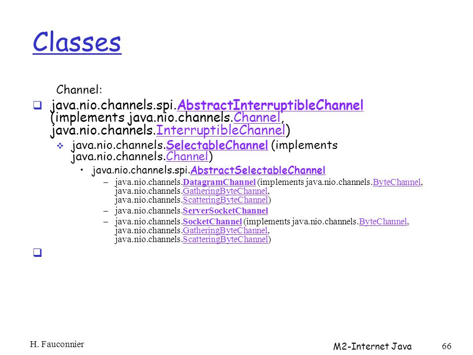 Classes Channel: java.nio.channels.spi.AbstractInterruptibleChannel (implements java.nio.channels.Channel, java.nio.channels.InterruptibleChannel)AbstractInterruptibleChannelChannelInterruptibleChannel java.nio.channels.SelectableChannel (implements java.nio.channels.Channel)SelectableChannelChannel java.nio.channels.spi.AbstractSelectableChannelAbstractSelectableChannel –java.nio.channels.DatagramChannel (implements java.nio.channels.ByteChannel, java.nio.channels.GatheringByteChannel, java.nio.channels.ScatteringByteChannel)DatagramChannelByteChannelGatheringByteChannelScatteringByteChannel –java.nio.channels.ServerSocketChannelServerSocketChannel –java.nio.channels.SocketChannel (implements java.nio.channels.ByteChannel, java.nio.channels.GatheringByteChannel, java.nio.channels.ScatteringByteChannel)SocketChannelByteChannelGatheringByteChannelScatteringByteChannel H.