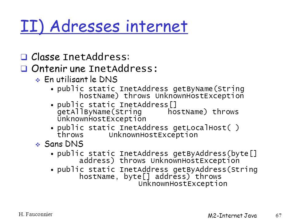 II) Adresses internet Classe InetAddress : Ontenir une InetAddress: En utilisant le DNS public static InetAddress getByName(String hostName) throws UnknownHostException public static InetAddress[] getAllByName(String hostName) throws UnknownHostException public static InetAddress getLocalHost( ) throws UnknownHostException Sans DNS public static InetAddress getByAddress(byte[] address) throws UnknownHostException public static InetAddress getByAddress(String hostName, byte[] address) throws UnknownHostException H.