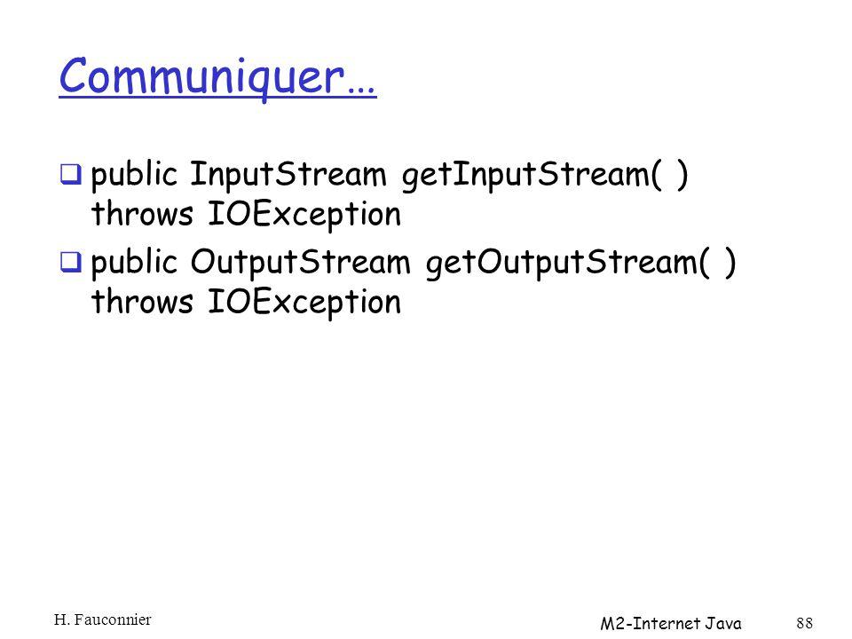 Communiquer… public InputStream getInputStream( ) throws IOException public OutputStream getOutputStream( ) throws IOException H.