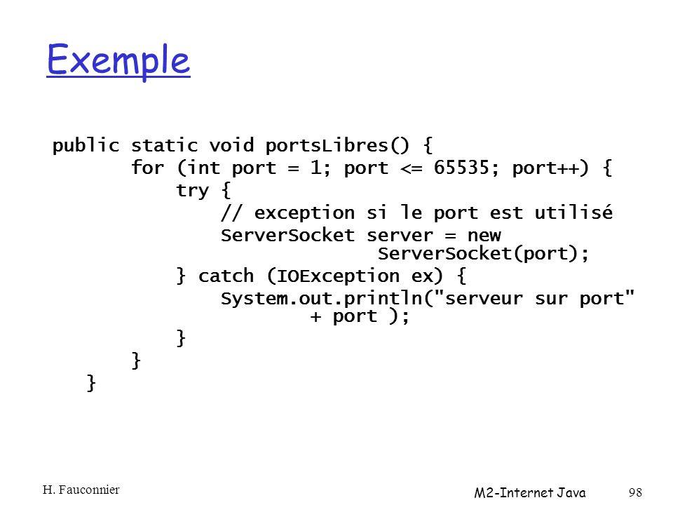 Exemple public static void portsLibres() { for (int port = 1; port <= 65535; port++) { try { // exception si le port est utilisé ServerSocket server = new ServerSocket(port); } catch (IOException ex) { System.out.println( serveur sur port + port ); } H.