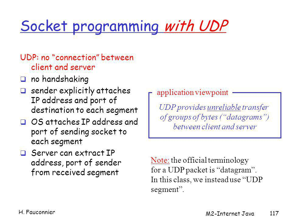 M2-Internet Java 117 Socket programming with UDP UDP: no connection between client and server no handshaking sender explicitly attaches IP address and port of destination to each segment OS attaches IP address and port of sending socket to each segment Server can extract IP address, port of sender from received segment application viewpoint UDP provides unreliable transfer of groups of bytes (datagrams) between client and server Note: the official terminology for a UDP packet is datagram.