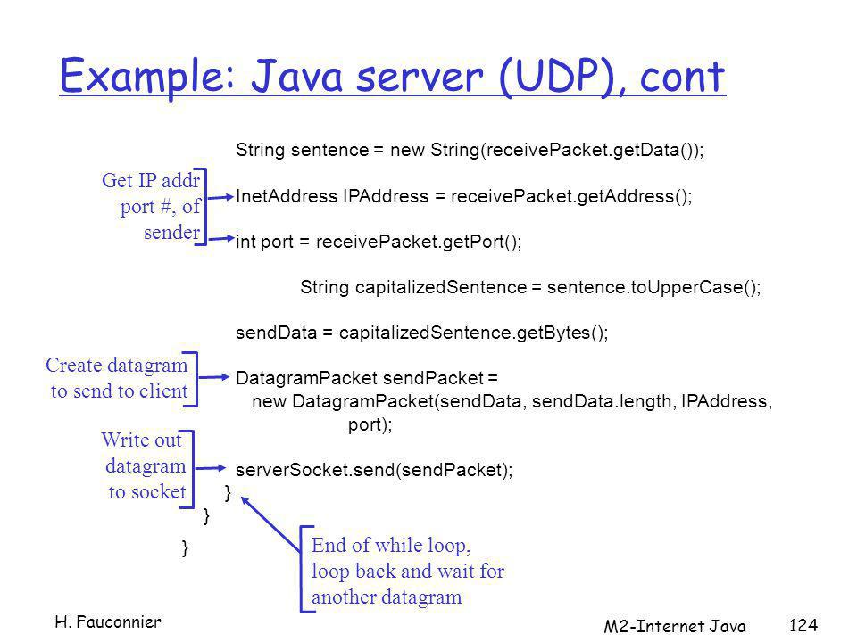 M2-Internet Java 124 Example: Java server (UDP), cont String sentence = new String(receivePacket.getData()); InetAddress IPAddress = receivePacket.getAddress(); int port = receivePacket.getPort(); String capitalizedSentence = sentence.toUpperCase(); sendData = capitalizedSentence.getBytes(); DatagramPacket sendPacket = new DatagramPacket(sendData, sendData.length, IPAddress, port); serverSocket.send(sendPacket); } Get IP addr port #, of sender Write out datagram to socket End of while loop, loop back and wait for another datagram Create datagram to send to client H.