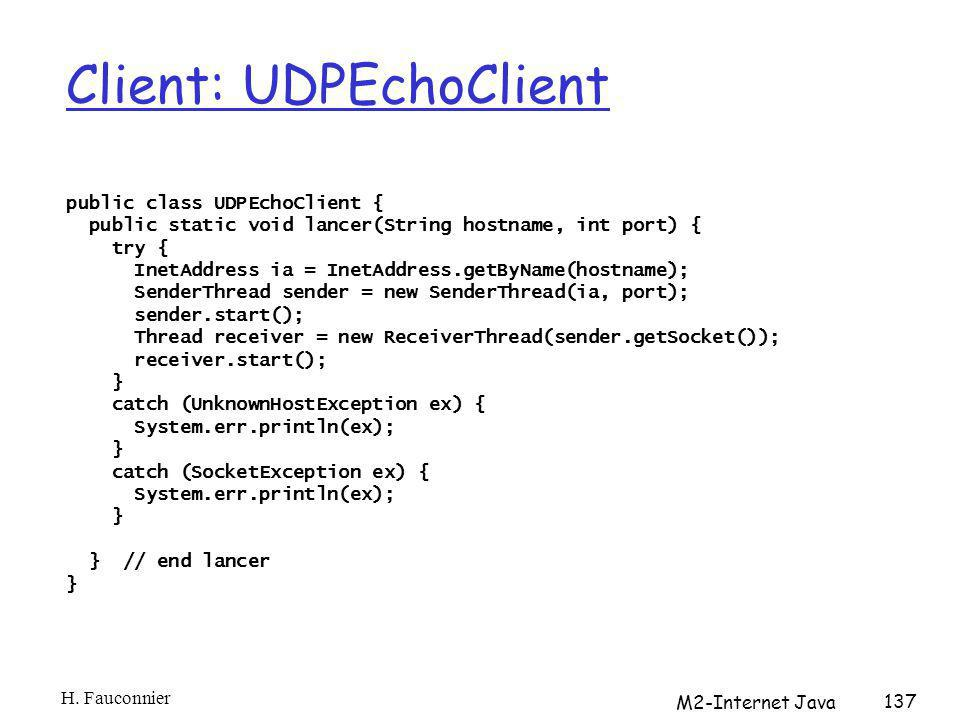 Client: UDPEchoClient public class UDPEchoClient { public static void lancer(String hostname, int port) { try { InetAddress ia = InetAddress.getByName(hostname); SenderThread sender = new SenderThread(ia, port); sender.start(); Thread receiver = new ReceiverThread(sender.getSocket()); receiver.start(); } catch (UnknownHostException ex) { System.err.println(ex); } catch (SocketException ex) { System.err.println(ex); } } // end lancer } H.