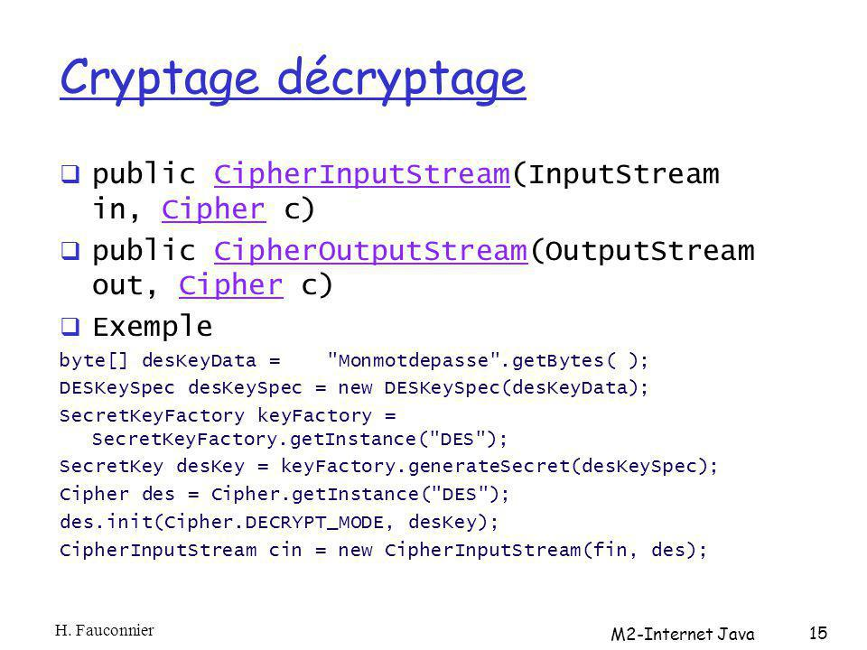 Cryptage décryptage public CipherInputStream(InputStream in, Cipher c)CipherInputStreamCipher public CipherOutputStream(OutputStream out, Cipher c)CipherOutputStreamCipher Exemple byte[] desKeyData = Monmotdepasse .getBytes( ); DESKeySpec desKeySpec = new DESKeySpec(desKeyData); SecretKeyFactory keyFactory = SecretKeyFactory.getInstance( DES ); SecretKey desKey = keyFactory.generateSecret(desKeySpec); Cipher des = Cipher.getInstance( DES ); des.init(Cipher.DECRYPT_MODE, desKey); CipherInputStream cin = new CipherInputStream(fin, des); H.