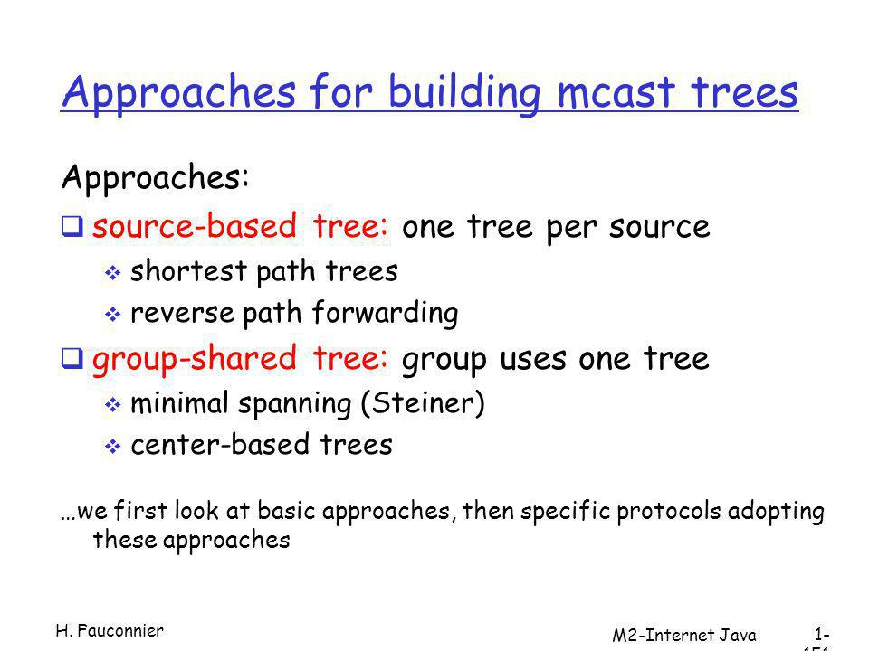 Approaches for building mcast trees Approaches: source-based tree: one tree per source shortest path trees reverse path forwarding group-shared tree: group uses one tree minimal spanning (Steiner) center-based trees …we first look at basic approaches, then specific protocols adopting these approaches H.