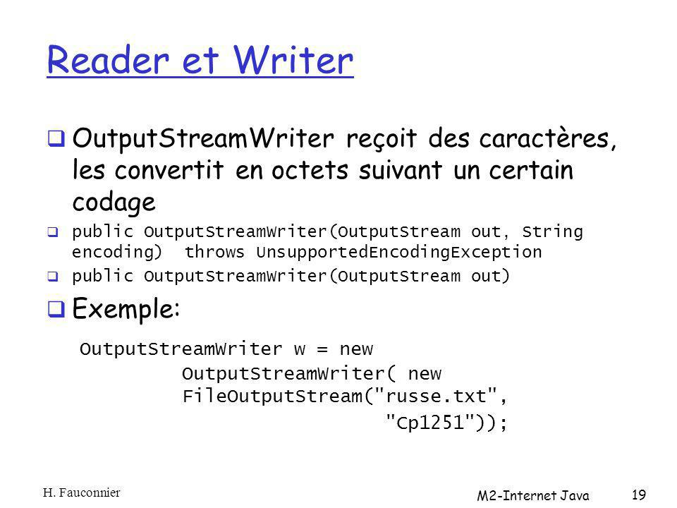 Reader et Writer OutputStreamWriter reçoit des caractères, les convertit en octets suivant un certain codage public OutputStreamWriter(OutputStream out, String encoding) throws UnsupportedEncodingException public OutputStreamWriter(OutputStream out) Exemple: OutputStreamWriter w = new OutputStreamWriter( new FileOutputStream( russe.txt , Cp1251 )); H.