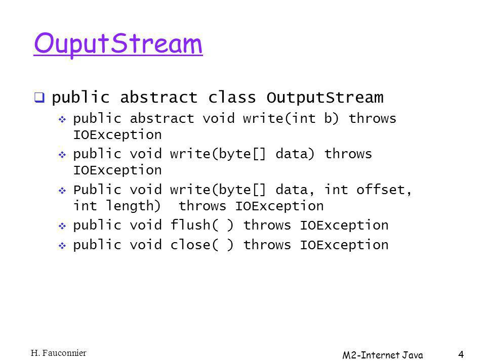 OuputStream public abstract class OutputStream public abstract void write(int b) throws IOException public void write(byte[] data) throws IOException Public void write(byte[] data, int offset, int length) throws IOException public void flush( ) throws IOException public void close( ) throws IOException H.