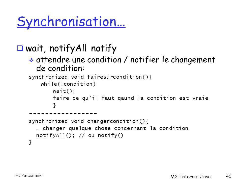 Synchronisation… wait, notifyAll notify attendre une condition / notifier le changement de condition: synchronized void fairesurcondition(){ while(!condition) wait(); faire ce qu il faut qaund la condition est vraie } ----------------- synchronized void changercondition(){ … changer quelque chose concernant la condition notifyAll(); // ou notify() } H.