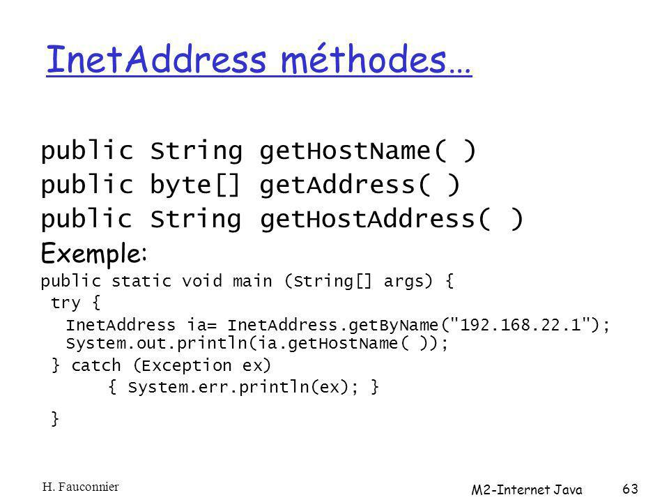 InetAddress méthodes… public String getHostName( ) public byte[] getAddress( ) public String getHostAddress( ) Exemple: public static void main (String[] args) { try { InetAddress ia= InetAddress.getByName( 192.168.22.1 ); System.out.println(ia.getHostName( )); } catch (Exception ex) { System.err.println(ex); } } H.