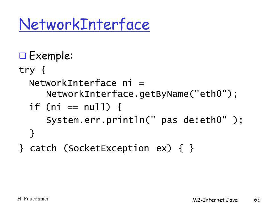 NetworkInterface Exemple: try { NetworkInterface ni = NetworkInterface.getByName( eth0 ); if (ni == null) { System.err.println( pas de:eth0 ); } } catch (SocketException ex) { } H.