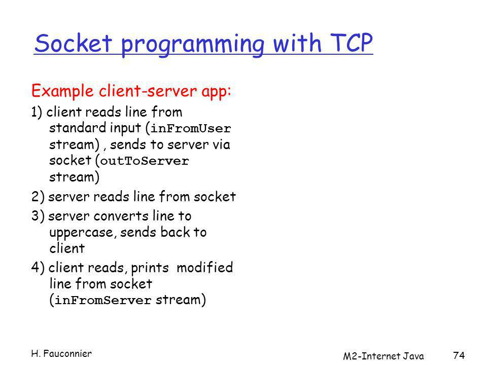 M2-Internet Java 74 Socket programming with TCP Example client-server app: 1) client reads line from standard input ( inFromUser stream), sends to server via socket ( outToServer stream) 2) server reads line from socket 3) server converts line to uppercase, sends back to client 4) client reads, prints modified line from socket ( inFromServer stream) H.