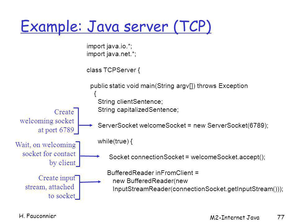 M2-Internet Java 77 Example: Java server (TCP) import java.io.*; import java.net.*; class TCPServer { public static void main(String argv[]) throws Exception { String clientSentence; String capitalizedSentence; ServerSocket welcomeSocket = new ServerSocket(6789); while(true) { Socket connectionSocket = welcomeSocket.accept(); BufferedReader inFromClient = new BufferedReader(new InputStreamReader(connectionSocket.getInputStream())); Create welcoming socket at port 6789 Wait, on welcoming socket for contact by client Create input stream, attached to socket H.