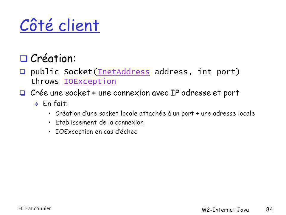 Côté client Création: public Socket(InetAddress address, int port) throws IOExceptionInetAddressIOException Crée une socket + une connexion avec IP ad