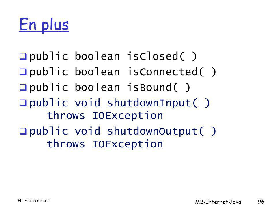 En plus public boolean isClosed( ) public boolean isConnected( ) public boolean isBound( ) public void shutdownInput( ) throws IOException public void shutdownOutput( ) throws IOException H.