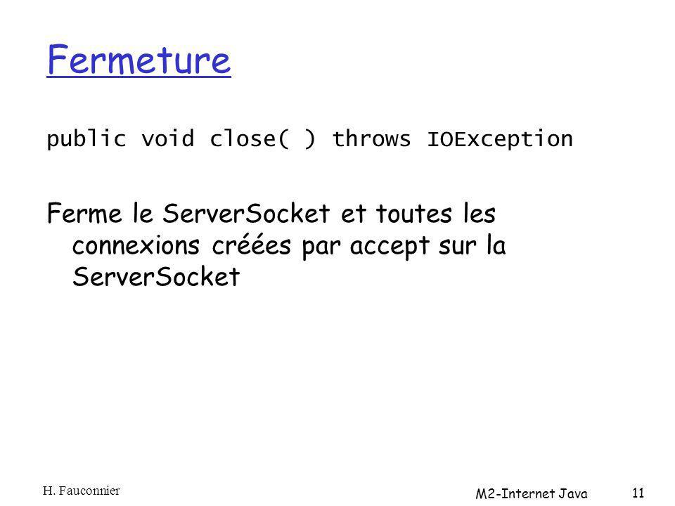 Fermeture public void close( ) throws IOException Ferme le ServerSocket et toutes les connexions créées par accept sur la ServerSocket H.