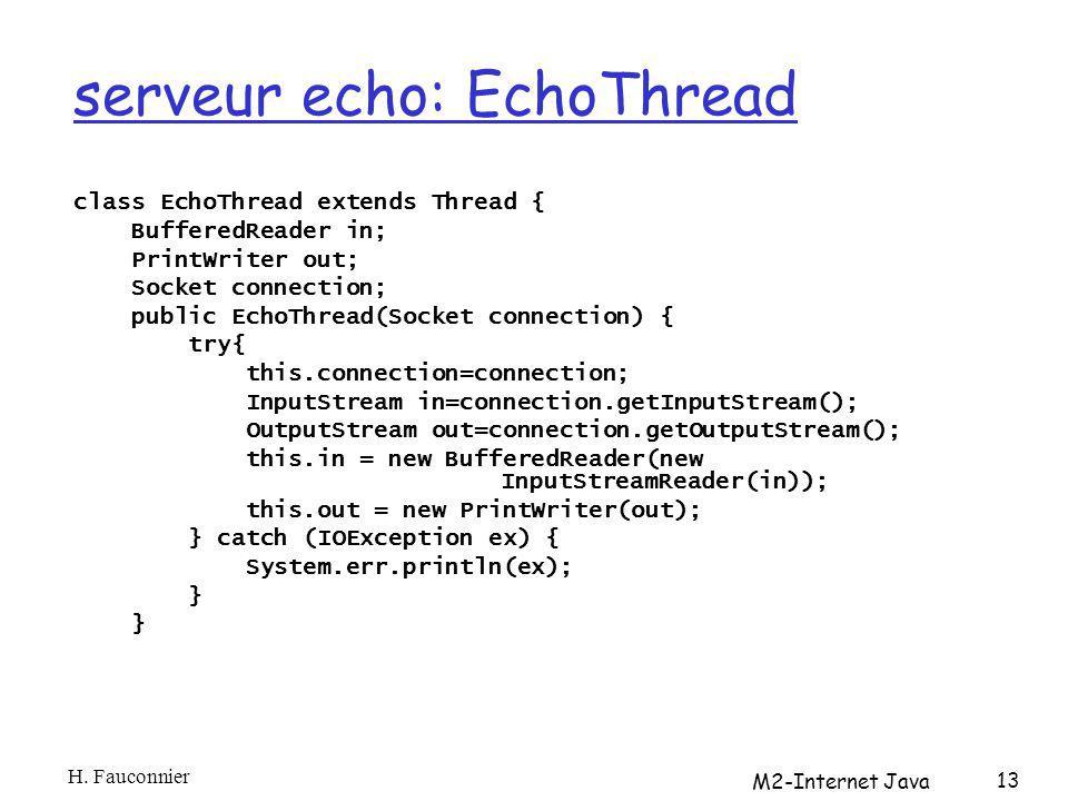 serveur echo: EchoThread class EchoThread extends Thread { BufferedReader in; PrintWriter out; Socket connection; public EchoThread(Socket connection) { try{ this.connection=connection; InputStream in=connection.getInputStream(); OutputStream out=connection.getOutputStream(); this.in = new BufferedReader(new InputStreamReader(in)); this.out = new PrintWriter(out); } catch (IOException ex) { System.err.println(ex); } H.