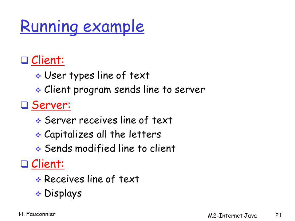 Running example Client: User types line of text Client program sends line to server Server: Server receives line of text Capitalizes all the letters Sends modified line to client Client: Receives line of text Displays M2-Internet Java 21 H.