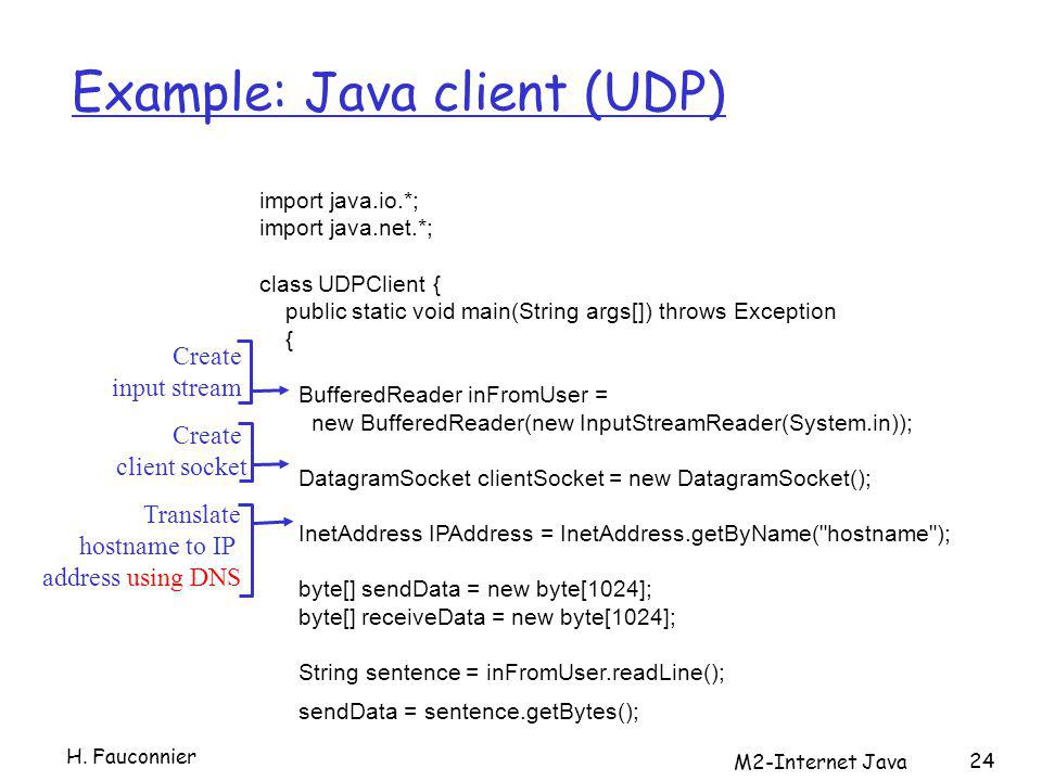 M2-Internet Java 24 Example: Java client (UDP) import java.io.*; import java.net.*; class UDPClient { public static void main(String args[]) throws Exception { BufferedReader inFromUser = new BufferedReader(new InputStreamReader(System.in)); DatagramSocket clientSocket = new DatagramSocket(); InetAddress IPAddress = InetAddress.getByName( hostname ); byte[] sendData = new byte[1024]; byte[] receiveData = new byte[1024]; String sentence = inFromUser.readLine(); sendData = sentence.getBytes(); Create input stream Create client socket Translate hostname to IP address using DNS H.