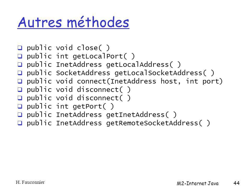 Autres méthodes public void close( ) public int getLocalPort( ) public InetAddress getLocalAddress( ) public SocketAddress getLocalSocketAddress( ) public void connect(InetAddress host, int port) public void disconnect( ) public int getPort( ) public InetAddress getInetAddress( ) public InetAddress getRemoteSocketAddress( ) H.