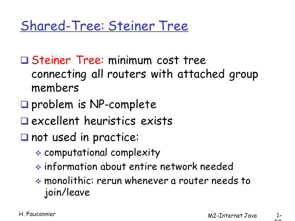 Shared-Tree: Steiner Tree Steiner Tree: minimum cost tree connecting all routers with attached group members problem is NP-complete excellent heuristics exists not used in practice: computational complexity information about entire network needed monolithic: rerun whenever a router needs to join/leave H.