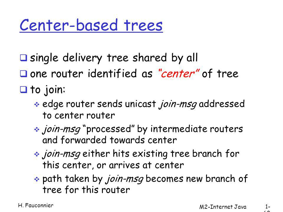 Center-based trees single delivery tree shared by all one router identified as center of tree to join: edge router sends unicast join-msg addressed to center router join-msg processed by intermediate routers and forwarded towards center join-msg either hits existing tree branch for this center, or arrives at center path taken by join-msg becomes new branch of tree for this router H.