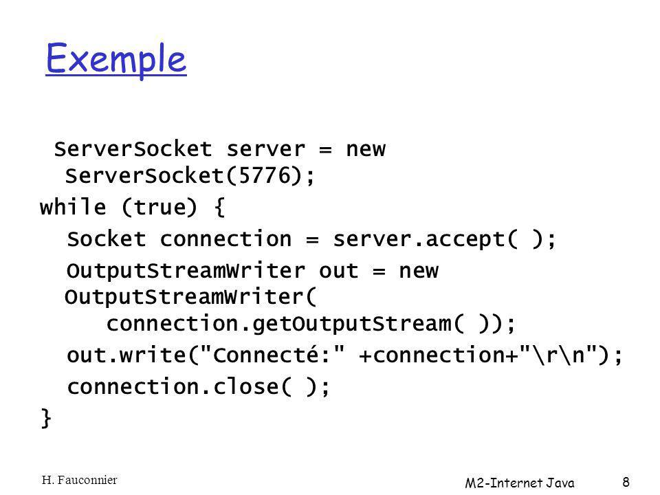 Exemple ServerSocket server = new ServerSocket(5776); while (true) { Socket connection = server.accept( ); OutputStreamWriter out = new OutputStreamWriter( connection.getOutputStream( )); out.write( Connecté: +connection+ \r\n ); connection.close( ); } H.