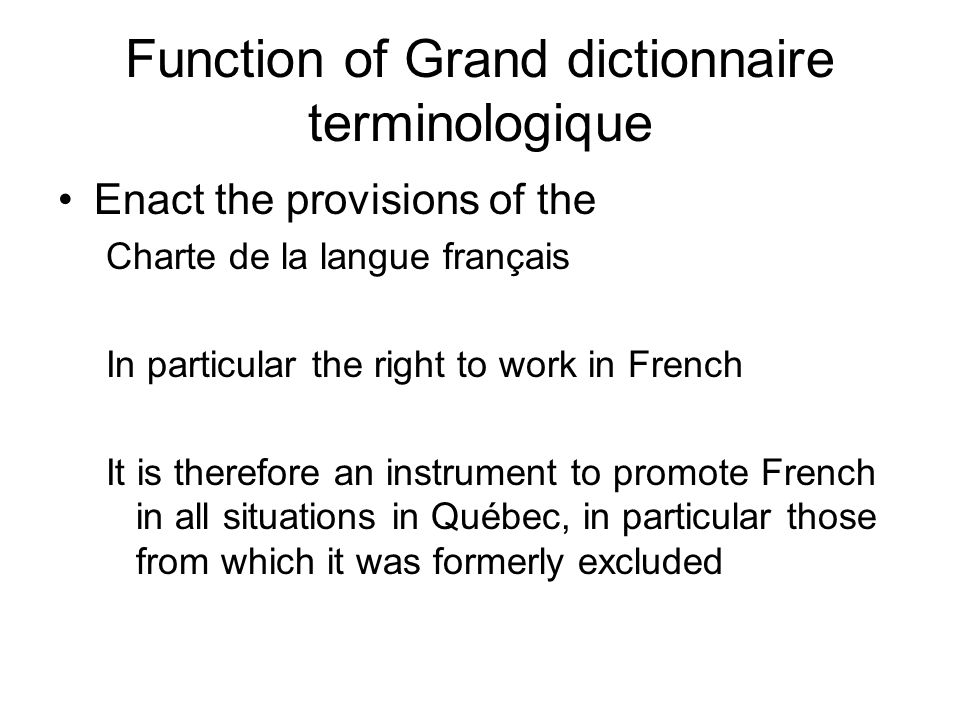 Function of Grand dictionnaire terminologique Enact the provisions of the Charte de la langue français In particular the right to work in French It is therefore an instrument to promote French in all situations in Québec, in particular those from which it was formerly excluded