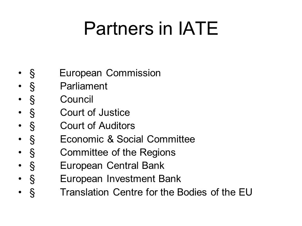 Partners in IATE § European Commission § Parliament § Council § Court of Justice § Court of Auditors § Economic & Social Committee § Committee of the Regions § European Central Bank § European Investment Bank § Translation Centre for the Bodies of the EU