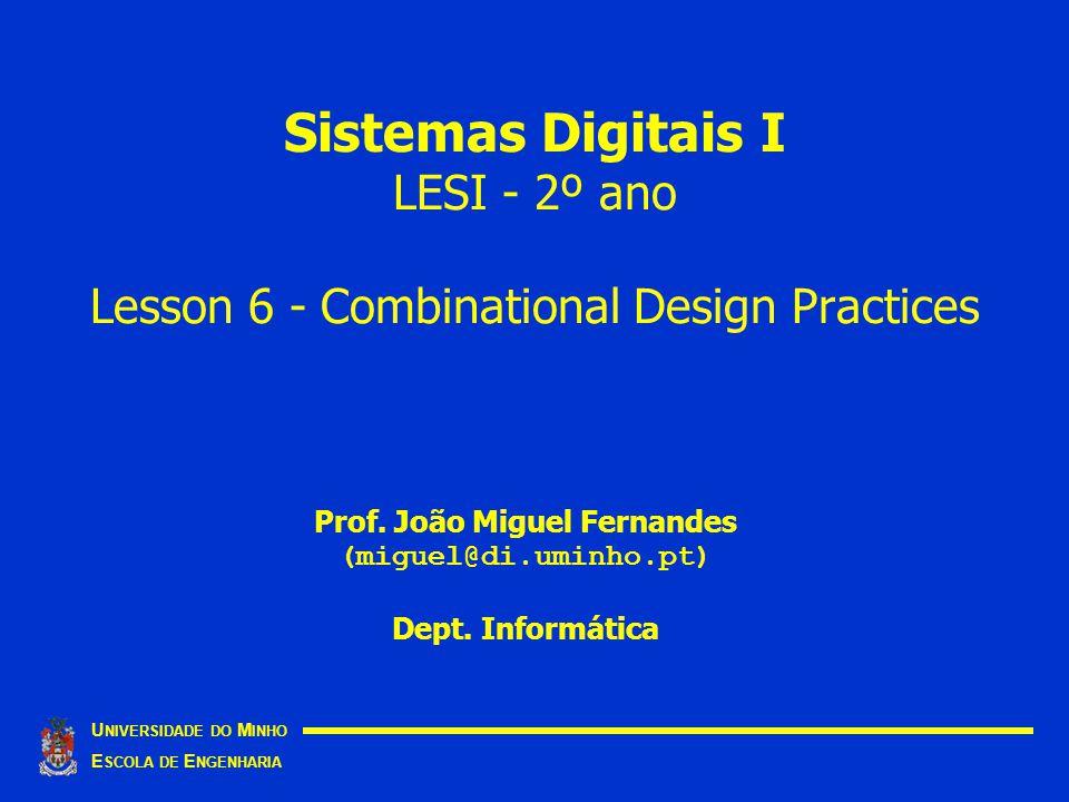 Sistemas Digitais I LESI - 2º ano Lesson 6 - Combinational Design Practices U NIVERSIDADE DO M INHO E SCOLA DE E NGENHARIA Prof. João Miguel Fernandes