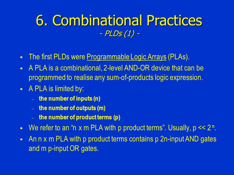 6. Combinational Practices - PLDs (1) - The first PLDs were Programmable Logic Arrays (PLAs). A PLA is a combinational, 2-level AND-OR device that can