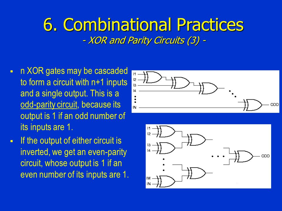 6. Combinational Practices - XOR and Parity Circuits (3) - n XOR gates may be cascaded to form a circuit with n+1 inputs and a single output. This is