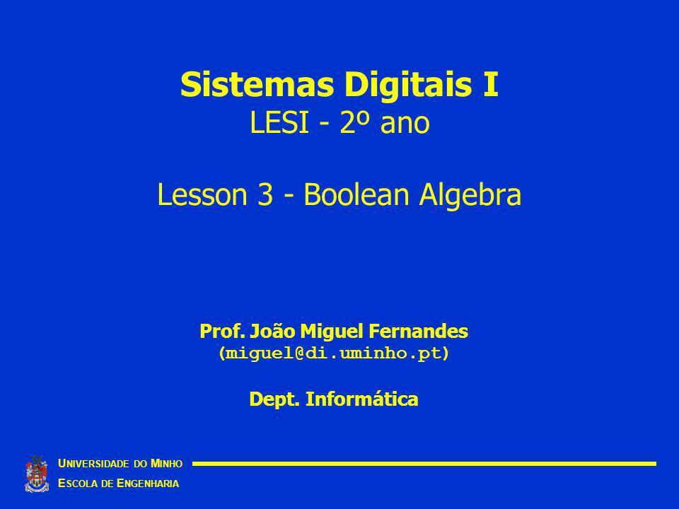 Sistemas Digitais I LESI - 2º ano Lesson 3 - Boolean Algebra U NIVERSIDADE DO M INHO E SCOLA DE E NGENHARIA Prof.