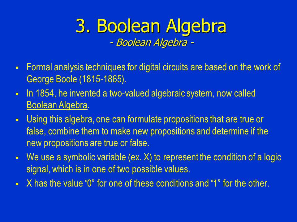 3. Boolean Algebra - Boolean Algebra - Formal analysis techniques for digital circuits are based on the work of George Boole (1815-1865). In 1854, he