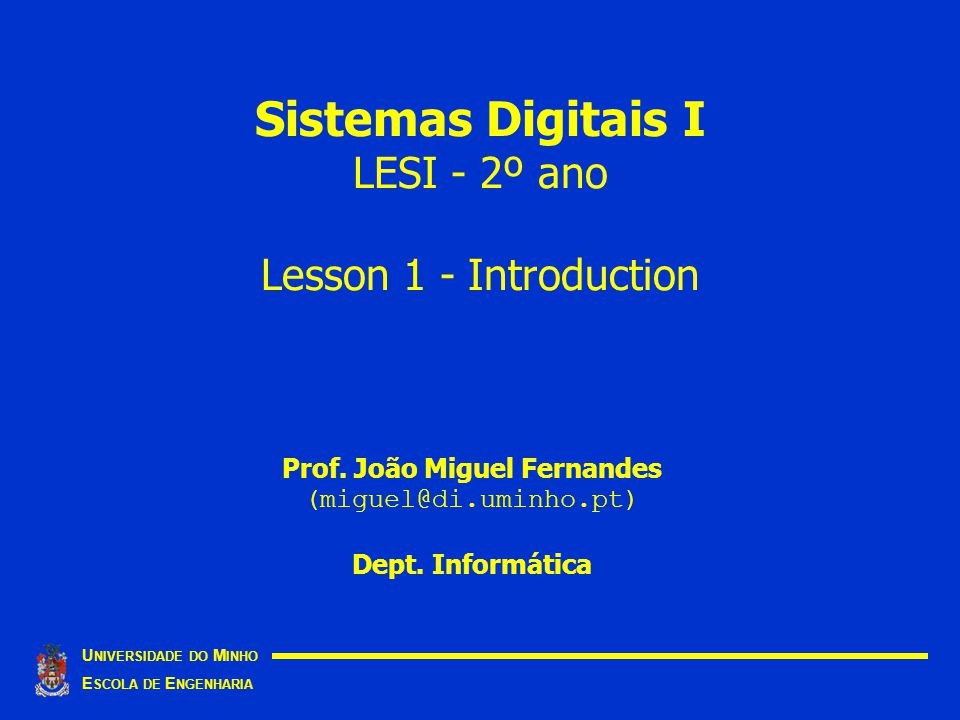 Sistemas Digitais I LESI - 2º ano Lesson 1 - Introduction U NIVERSIDADE DO M INHO E SCOLA DE E NGENHARIA Prof.