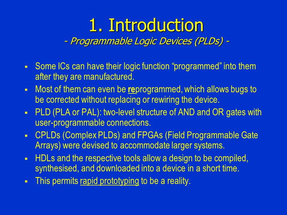 1. Introduction - Programmable Logic Devices (PLDs) - Some ICs can have their logic function programmed into them after they are manufactured. Most of