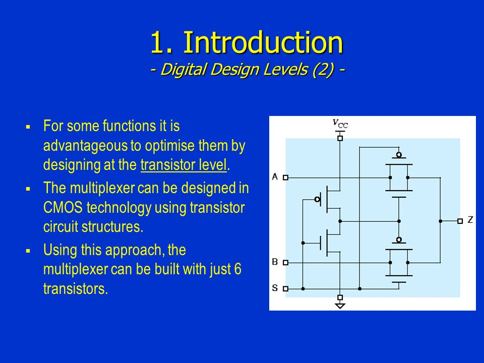 1. Introduction - Digital Design Levels (2) - For some functions it is advantageous to optimise them by designing at the transistor level. The multipl