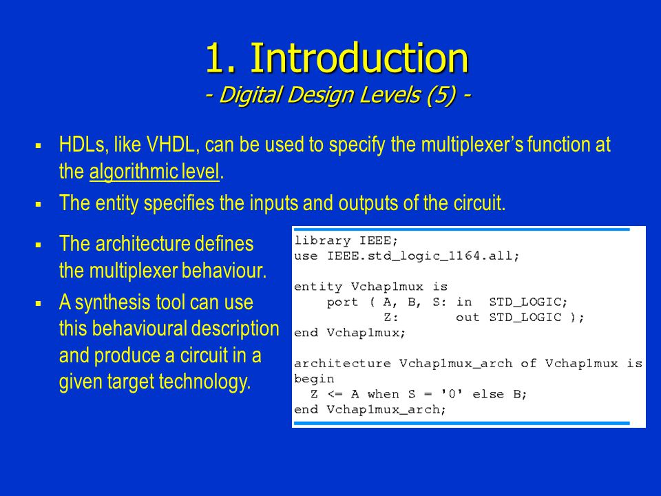 1. Introduction - Digital Design Levels (5) - HDLs, like VHDL, can be used to specify the multiplexers function at the algorithmic level. The entity s