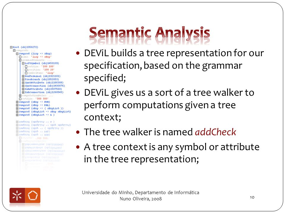 DEViL builds a tree representation for our specification, based on the grammar specified; DEViL gives us a sort of a tree walker to perform computations given a tree context; The tree walker is named addCheck A tree context is any symbol or attribute in the tree representation; Universidade do Minho, Departamento de Informática Nuno Oliveira, 2008 10