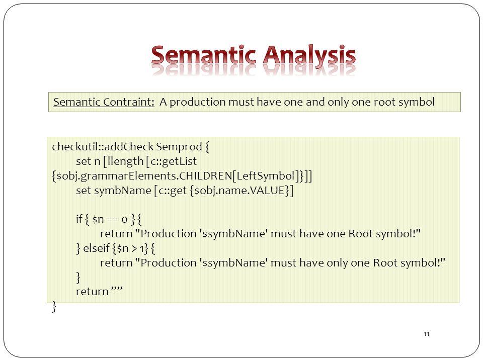 checkutil::addCheck Semprod { set n [llength [c::getList {$obj.grammarElements.CHILDREN[LeftSymbol]}]] set symbName [c::get {$obj.name.VALUE}] if { $n == 0 } { return Production $symbName must have one Root symbol! } elseif {$n > 1} { return Production $symbName must have only one Root symbol! } return } Semantic Contraint: A production must have one and only one root symbol 11