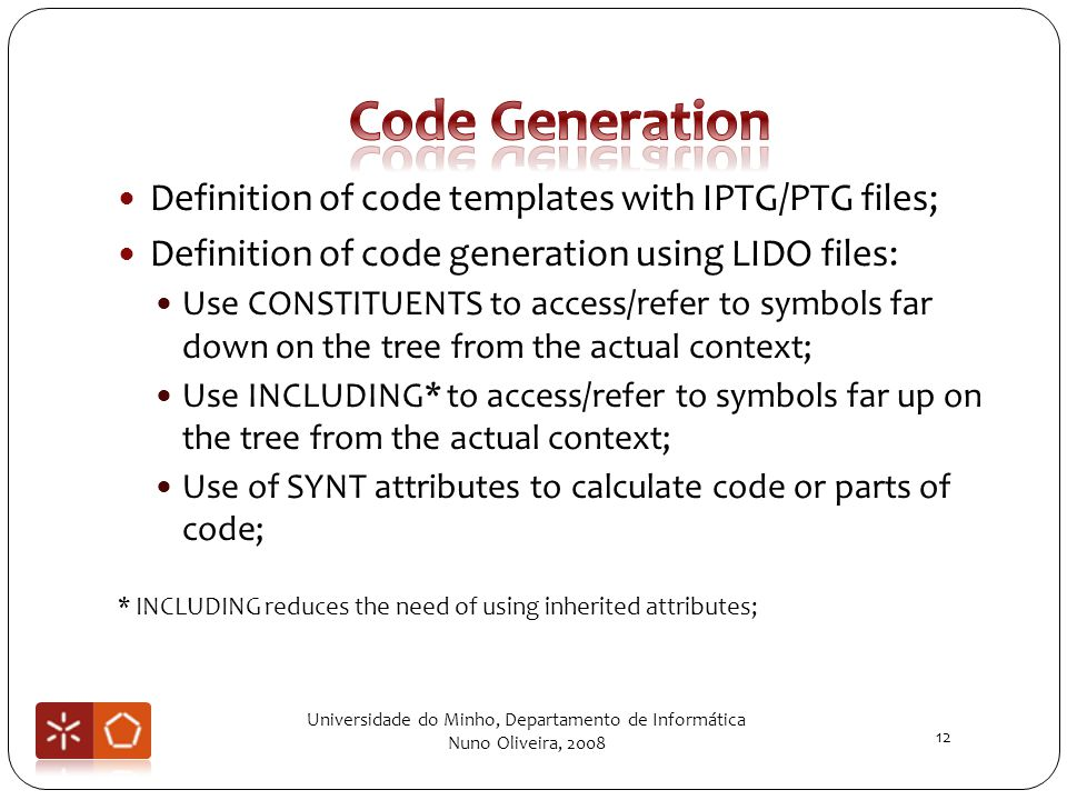 Definition of code templates with IPTG/PTG files; Definition of code generation using LIDO files: Use CONSTITUENTS to access/refer to symbols far down on the tree from the actual context; Use INCLUDING* to access/refer to symbols far up on the tree from the actual context; Use of SYNT attributes to calculate code or parts of code; * INCLUDING reduces the need of using inherited attributes; Universidade do Minho, Departamento de Informática Nuno Oliveira, 2008 12