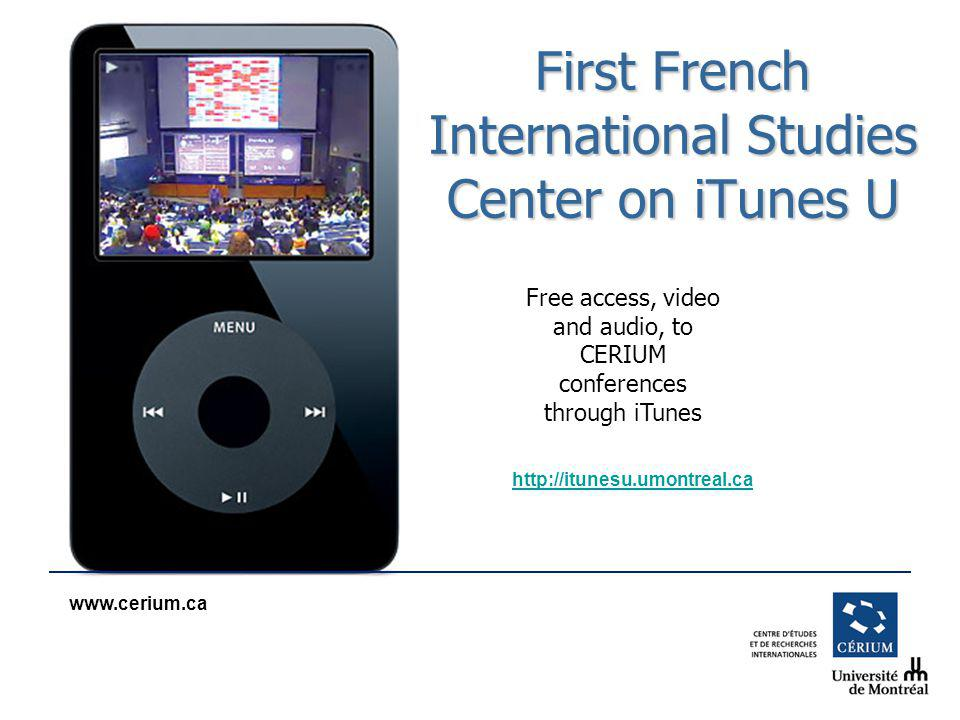 www.cerium.ca First French International Studies Center on iTunes U Free access, video and audio, to CERIUM conferences through iTunes http://itunesu.umontreal.ca