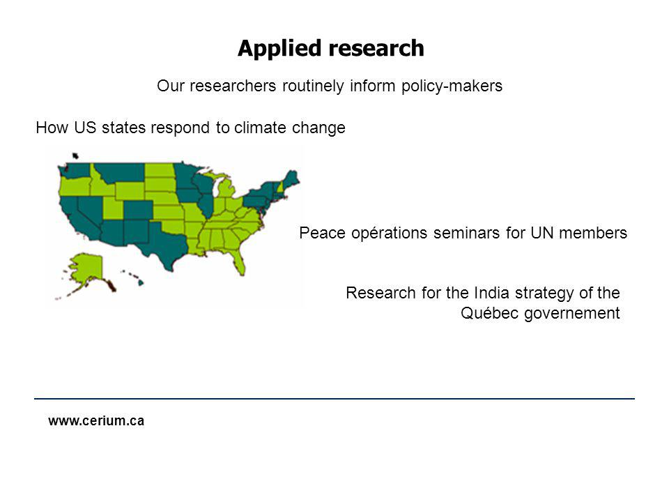 www.cerium.ca Applied research How US states respond to climate change Our researchers routinely inform policy-makers Peace opérations seminars for UN members Research for the India strategy of the Québec governement
