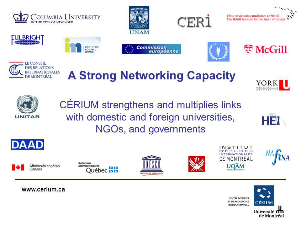 www.cerium.ca CÉRIUM strengthens and multiplies links with domestic and foreign universities, NGOs, and governments A Strong Networking Capacity