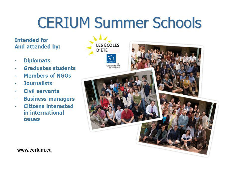 www.cerium.ca CERIUM Summer Schools Intended for And attended by: -Diplomats -Graduates students -Members of NGOs -Journalists -Civil servants -Busine