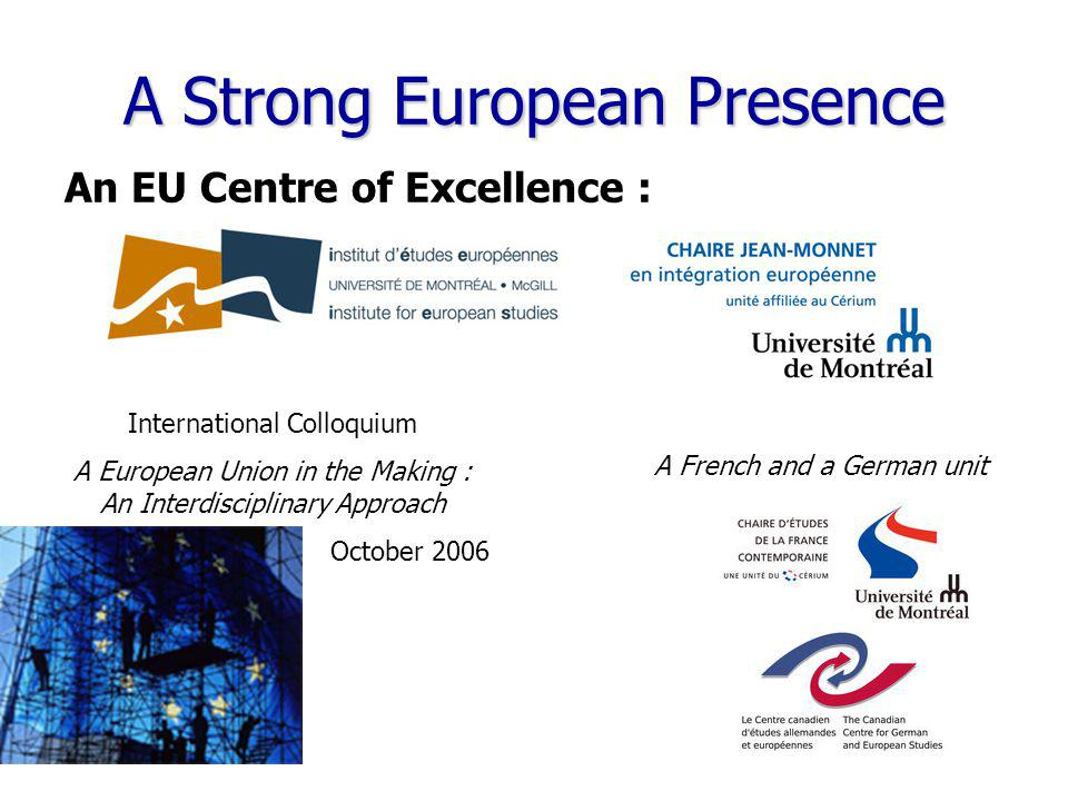 www.cerium.ca A Strong European Presence An EU Centre of Excellence : International Colloquium A European Union in the Making : An Interdisciplinary Approach October 2006 A French and a German unit