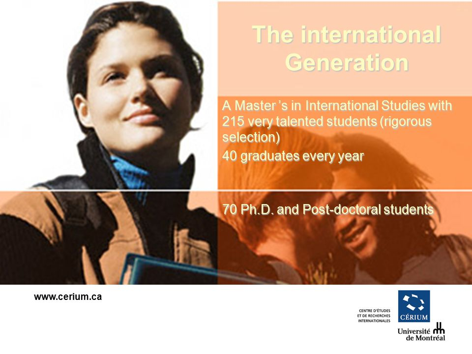 www.cerium.ca The international Generation A Master s in International Studies with 215 very talented students (rigorous selection) 40 graduates every year 70 Ph.D.