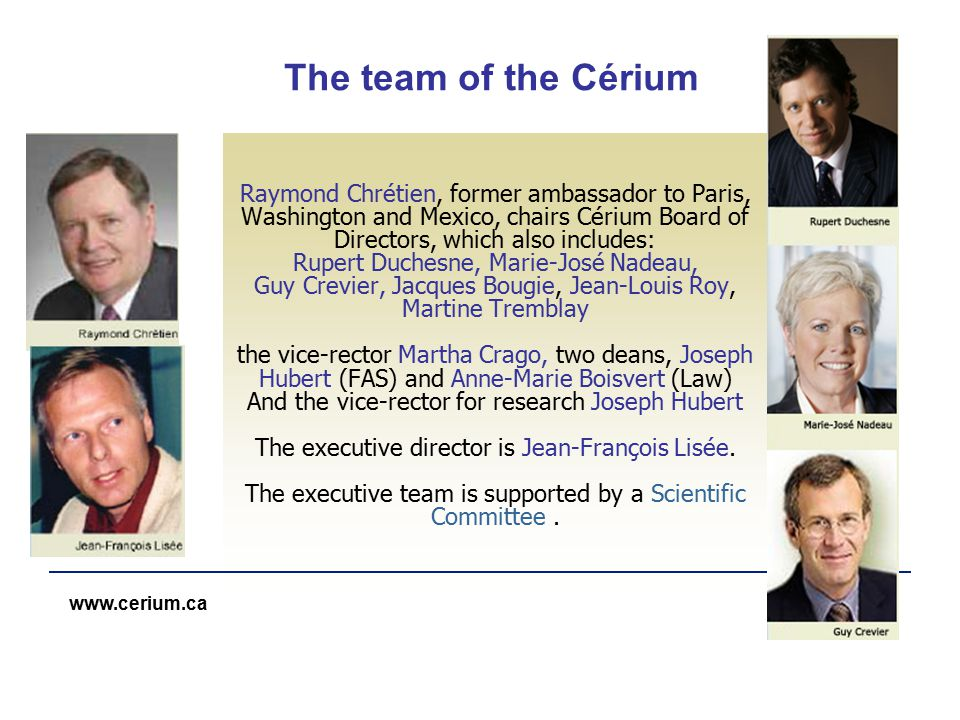 www.cerium.ca The team of the Cérium Raymond Chrétien, former ambassador to Paris, Washington and Mexico, chairs Cérium Board of Directors, which also includes: Rupert Duchesne, Marie-José Nadeau, Guy Crevier, Jacques Bougie, Jean-Louis Roy, Martine Tremblay the vice-rector Martha Crago, two deans, Joseph Hubert (FAS) and Anne-Marie Boisvert (Law) And the vice-rector for research Joseph Hubert The executive director is Jean-François Lisée.
