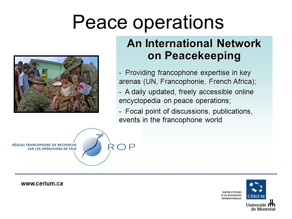 www.cerium.ca An International Network on Peacekeeping - Providing francophone expertise in key arenas (UN, Francophonie, French Africa); - A daily up